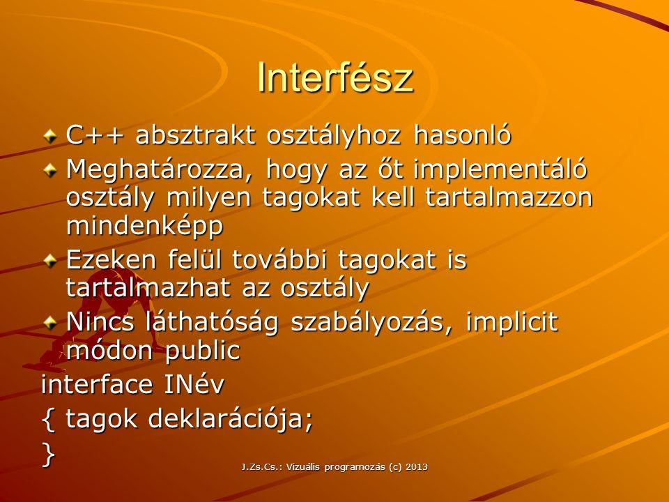 J.Zs.Cs.: Vizuális programozás (c) 2013 Interfész C++ absztrakt osztályhoz hasonló Meghatározza, hogy az őt implementáló osztály milyen tagokat kell tartalmazzon mindenképp Ezeken felül további tagokat is tartalmazhat az osztály Nincs láthatóság szabályozás, implicit módon public interface INév {tagok deklarációja; }