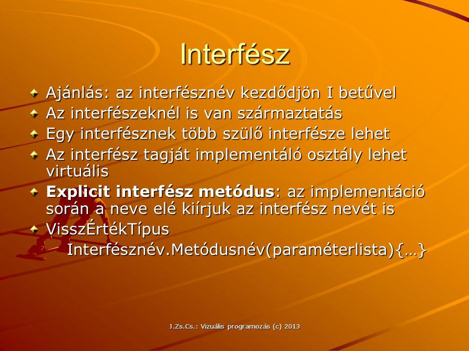 J.Zs.Cs.: Vizuális programozás (c) 2013 Interfész Ajánlás: az interfésznév kezdődjön I betűvel Az interfészeknél is van származtatás Egy interfésznek több szülő interfésze lehet Az interfész tagját implementáló osztály lehet virtuális Explicit interfész metódus: az implementáció során a neve elé kiírjuk az interfész nevét is VisszÉrtékTípus Interfésznév.Metódusnév(paraméterlista){…} Interfésznév.Metódusnév(paraméterlista){…}