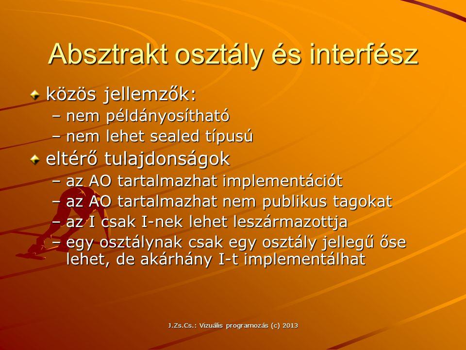 J.Zs.Cs.: Vizuális programozás (c) 2013 Absztrakt osztály és interfész közös jellemzők: –nem példányosítható –nem lehet sealed típusú eltérő tulajdonságok –az AO tartalmazhat implementációt –az AO tartalmazhat nem publikus tagokat –az I csak I-nek lehet leszármazottja –egy osztálynak csak egy osztály jellegű őse lehet, de akárhány I-t implementálhat