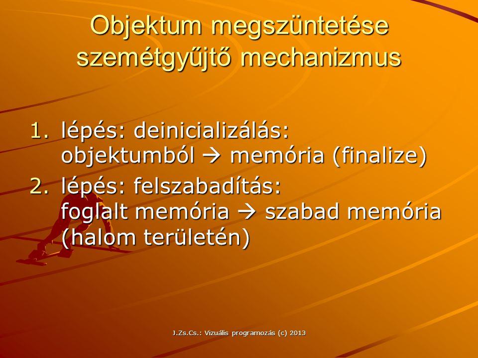 J.Zs.Cs.: Vizuális programozás (c) 2013 Objektum megszüntetése szemétgyűjtő mechanizmus 1.lépés: deinicializálás: objektumból  memória (finalize) 2.lépés: felszabadítás: foglalt memória  szabad memória (halom területén)
