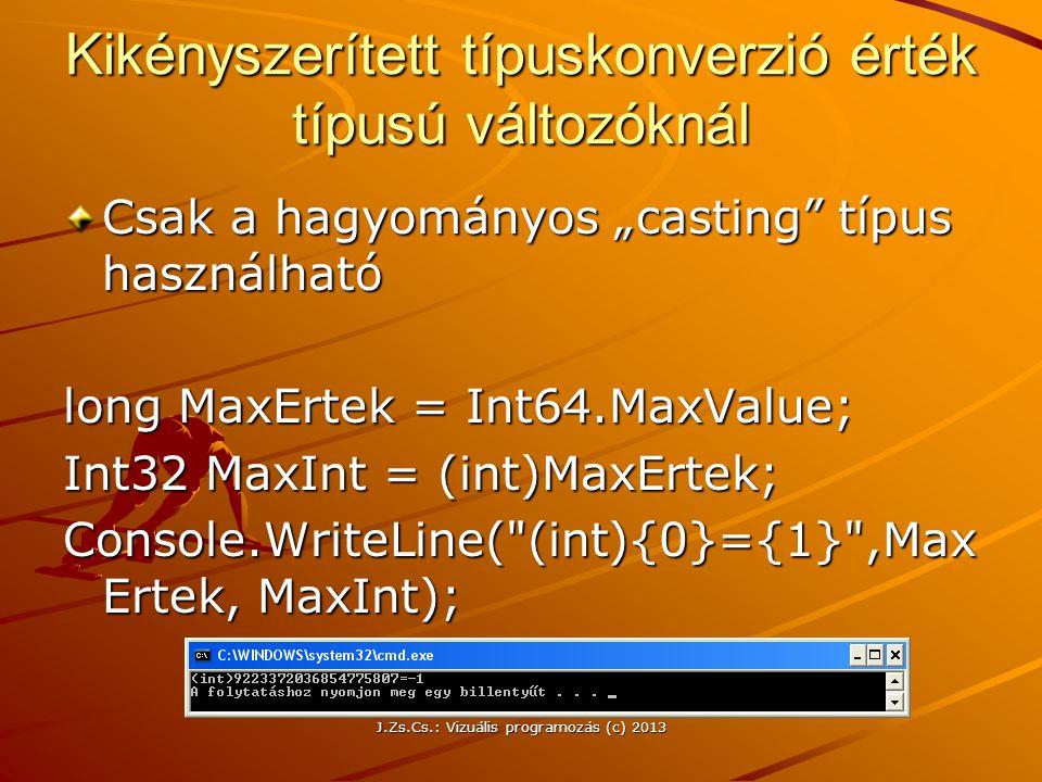 """J.Zs.Cs.: Vizuális programozás (c) 2013 Kikényszerített típuskonverzió érték típusú változóknál Csak a hagyományos """"casting típus használható long MaxErtek = Int64.MaxValue; Int32 MaxInt = (int)MaxErtek; Console.WriteLine( (int){0}={1} ,Max Ertek, MaxInt);"""