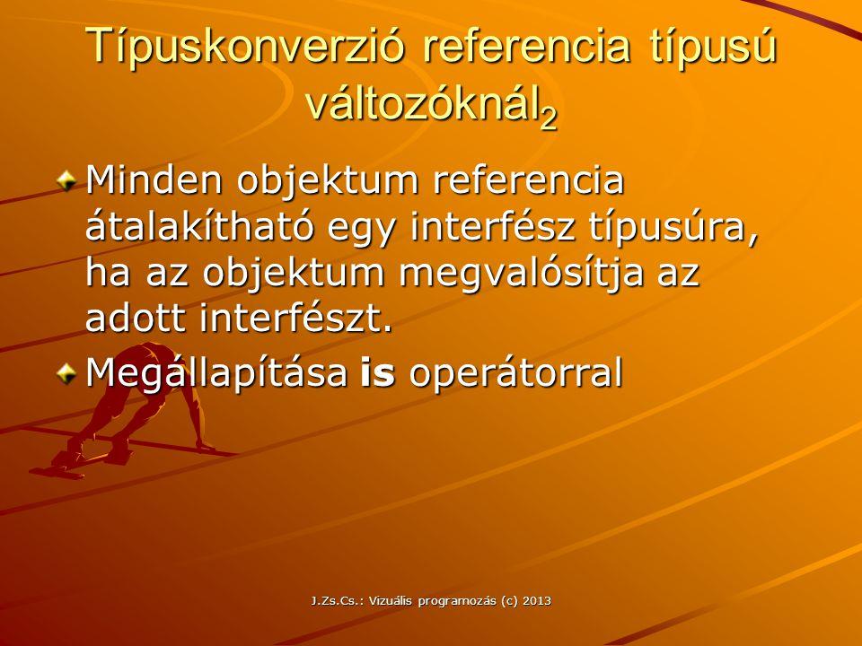 J.Zs.Cs.: Vizuális programozás (c) 2013 Típuskonverzió referencia típusú változóknál 2 Minden objektum referencia átalakítható egy interfész típusúra, ha az objektum megvalósítja az adott interfészt.