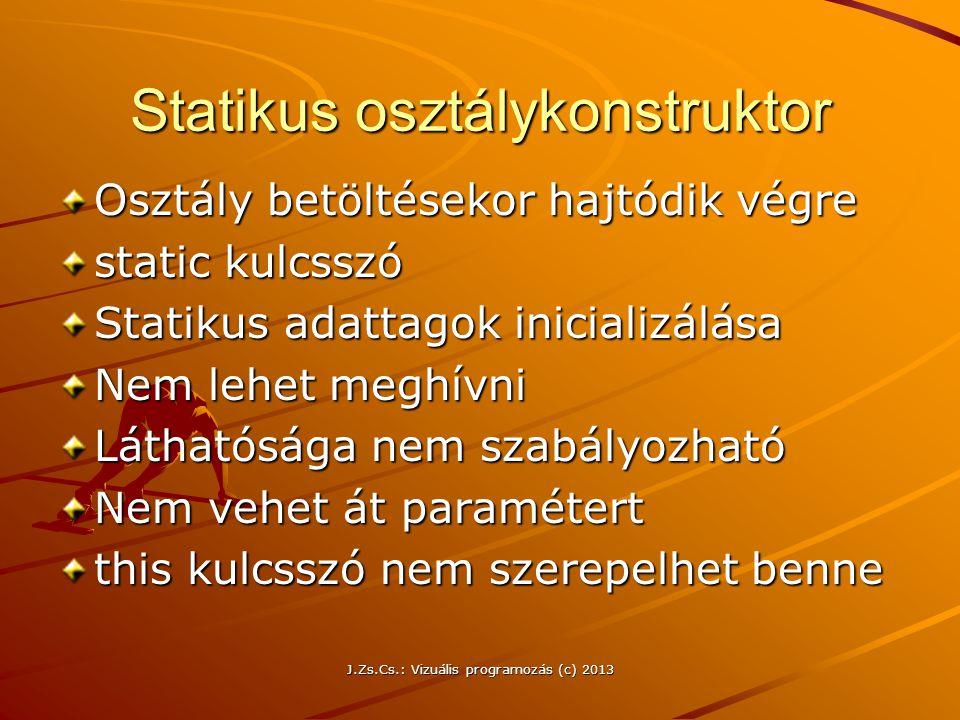 J.Zs.Cs.: Vizuális programozás (c) 2013 Statikus osztálykonstruktor Osztály betöltésekor hajtódik végre static kulcsszó Statikus adattagok inicializálása Nem lehet meghívni Láthatósága nem szabályozható Nem vehet át paramétert this kulcsszó nem szerepelhet benne
