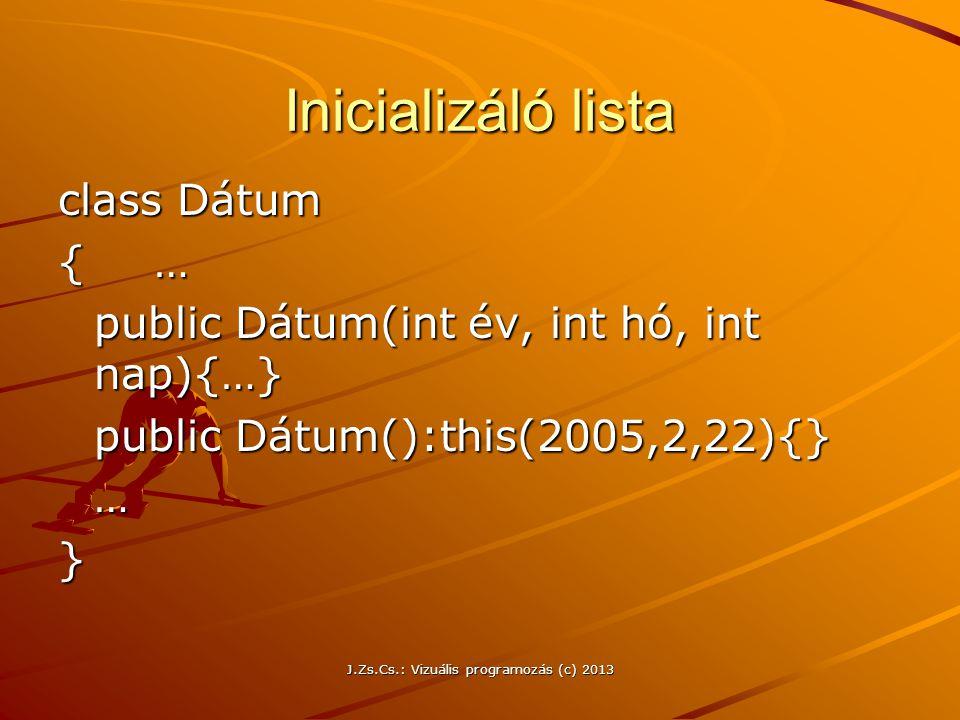 J.Zs.Cs.: Vizuális programozás (c) 2013 Inicializáló lista class Dátum { … public Dátum(int év, int hó, int nap){…} public Dátum(int év, int hó, int nap){…} public Dátum():this(2005,2,22){} …}