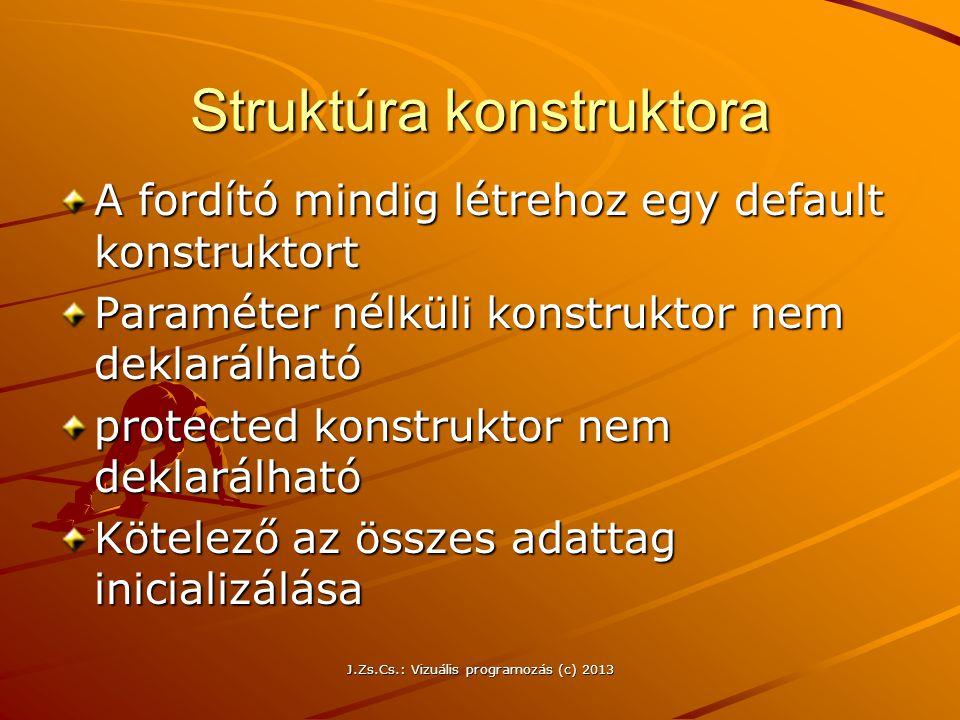 J.Zs.Cs.: Vizuális programozás (c) 2013 Struktúra konstruktora A fordító mindig létrehoz egy default konstruktort Paraméter nélküli konstruktor nem deklarálható protected konstruktor nem deklarálható Kötelező az összes adattag inicializálása