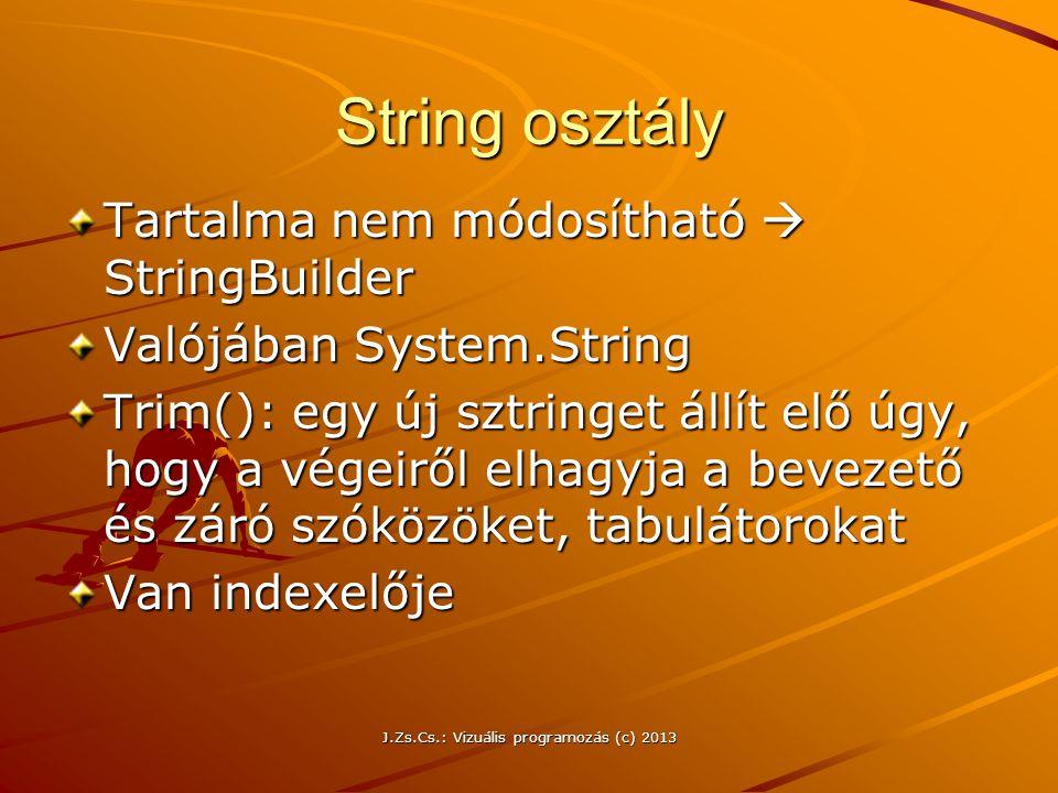 J.Zs.Cs.: Vizuális programozás (c) 2013 String osztály Tartalma nem módosítható  StringBuilder Valójában System.String Trim(): egy új sztringet állít elő úgy, hogy a végeiről elhagyja a bevezető és záró szóközöket, tabulátorokat Van indexelője