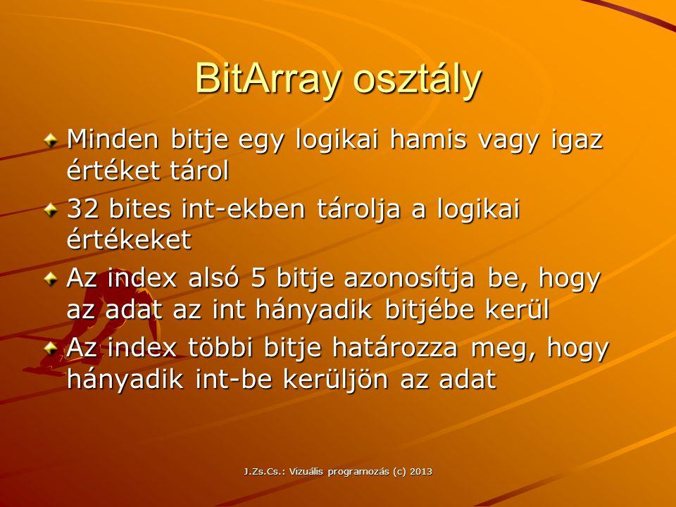 J.Zs.Cs.: Vizuális programozás (c) 2013 BitArray osztály Minden bitje egy logikai hamis vagy igaz értéket tárol 32 bites int-ekben tárolja a logikai értékeket Az index alsó 5 bitje azonosítja be, hogy az adat az int hányadik bitjébe kerül Az index többi bitje határozza meg, hogy hányadik int-be kerüljön az adat