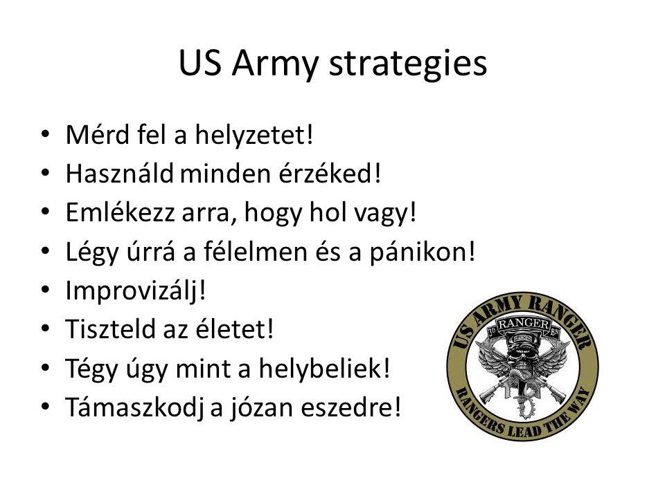 US Army strategies • Mérd fel a helyzetet! • Használd minden érzéked! • Emlékezz arra, hogy hol vagy! • Légy úrrá a félelmen és a pánikon! • Improvizá