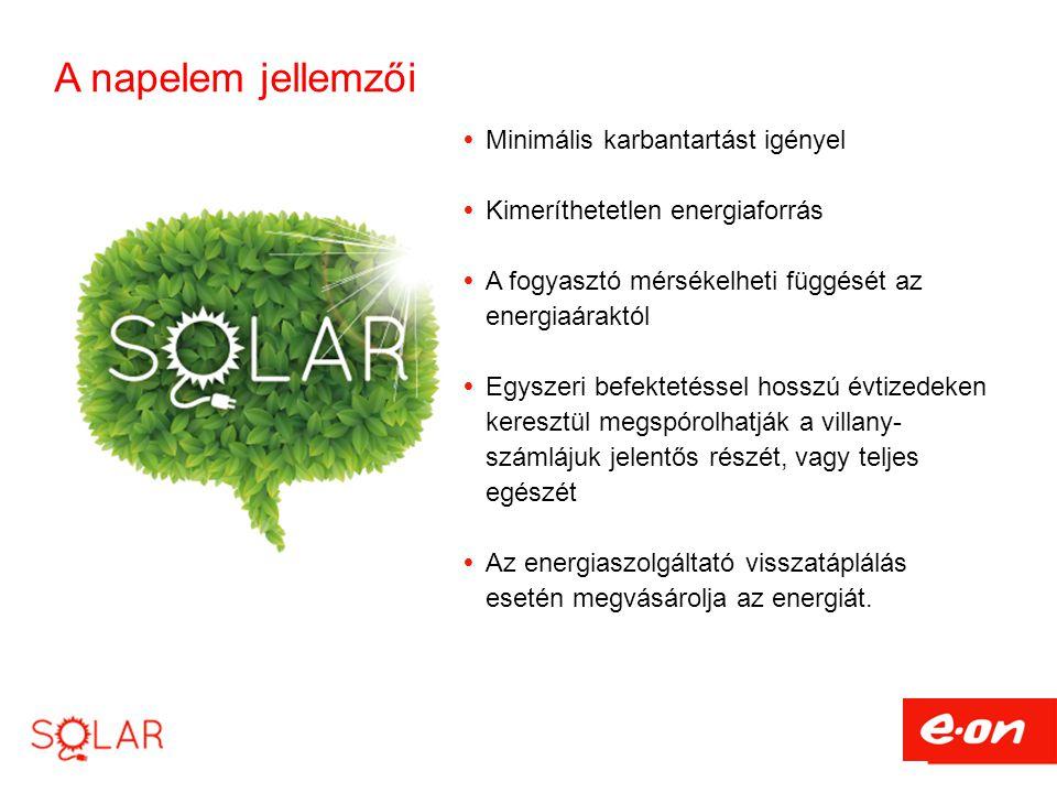 A napelem jellemzői  Minimális karbantartást igényel  Kimeríthetetlen energiaforrás  A fogyasztó mérsékelheti függését az energiaáraktól  Egyszeri befektetéssel hosszú évtizedeken keresztül megspórolhatják a villany- számlájuk jelentős részét, vagy teljes egészét  Az energiaszolgáltató visszatáplálás esetén megvásárolja az energiát.