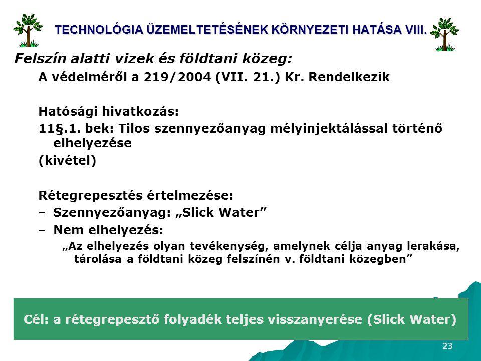 23 TECHNOLÓGIA ÜZEMELTETÉSÉNEK KÖRNYEZETI HATÁSA VIII. Felszín alatti vizek és földtani közeg: A védelméről a 219/2004 (VII. 21.) Kr. Rendelkezik Ható