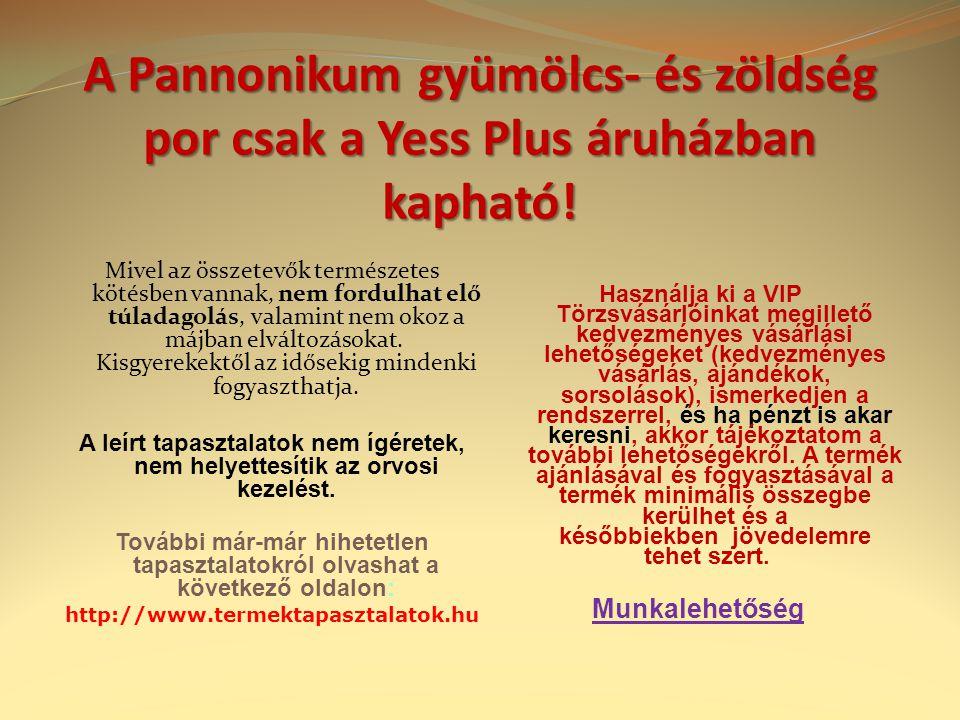 A Pannonikum gyümölcs- és zöldség por csak a Yess Plus áruházban kapható! Mivel az összetevők természetes kötésben vannak, nem fordulhat elő túladagol
