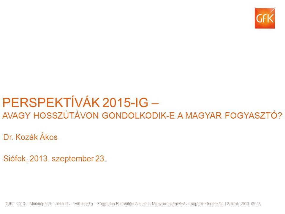 © GfK 2013   dr, Kozák Ákos: Perspektívák 2015-ig   Márkaépítés - Jó hírnév - Hitelesség - FBAMSZ konferencia   Siófok, 2013. 09.23. 1 PERSPEKTÍVÁK 20