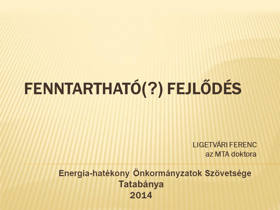 FENNTARTHATÓ (?) FEJLŐDÉS LIGETVÁRI FERENC az MTA doktora Energia-hatékony Önkormányzatok Szövetsége Tatabánya 201 4