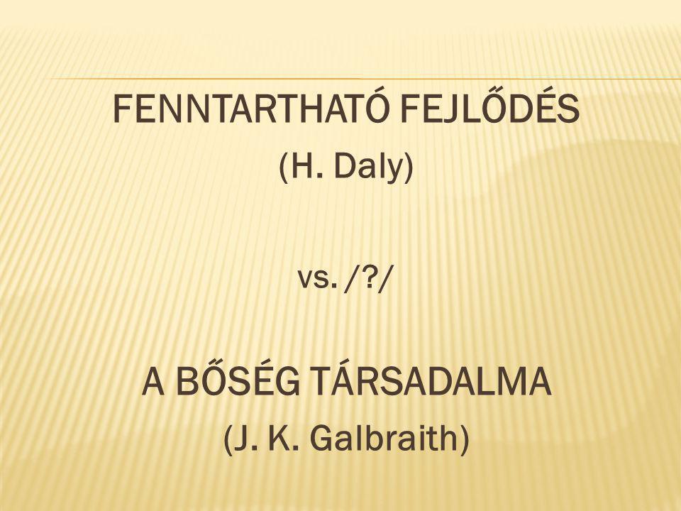 FENNTARTHATÓ FEJLŐDÉS (H. Daly) vs. /?/ A BŐSÉG TÁRSADALMA (J. K. Galbraith)