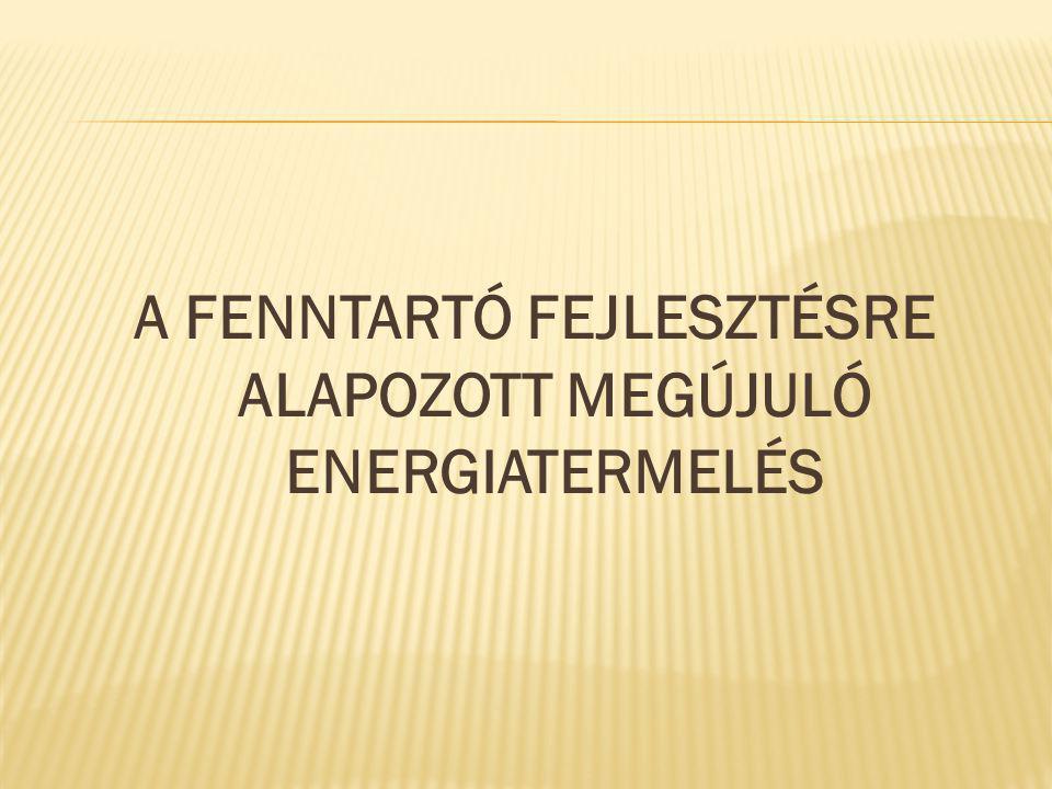 A FENNTARTÓ FEJLESZTÉSRE ALAPOZOTT MEGÚJULÓ ENERGIATERMELÉS