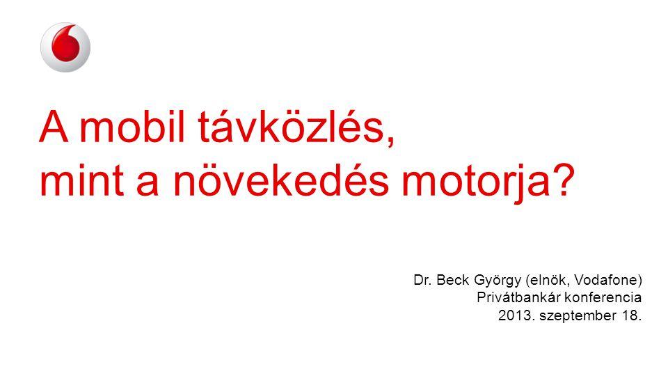 A mobil távközlés, mint a növekedés motorja? Dr. Beck György (elnök, Vodafone) Privátbankár konferencia 2013. szeptember 18.