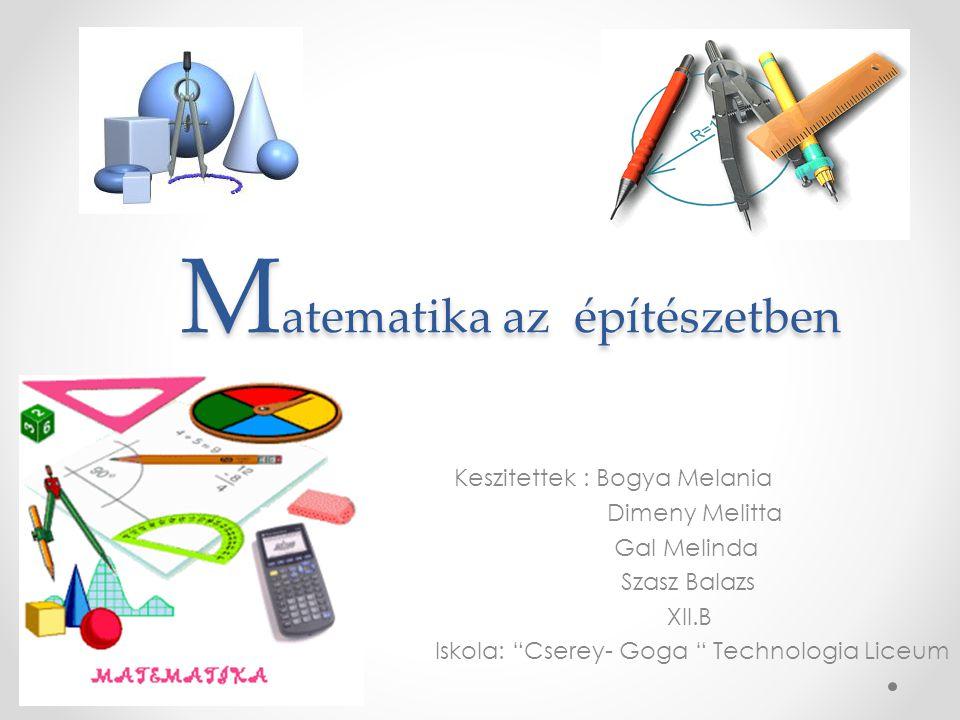 """M atematika az építészetben M atematika az építészetben Keszitettek : Bogya Melania Dimeny Melitta Gal Melinda Szasz Balazs XII.B Iskola: """"Cserey- Gog"""