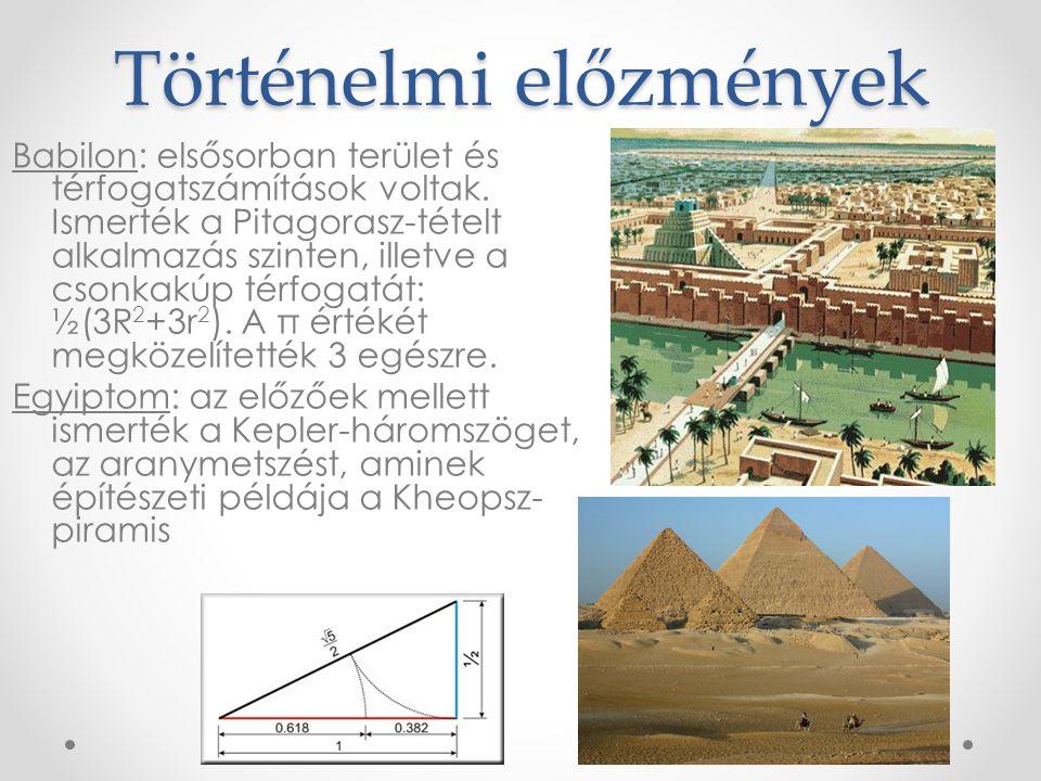 Történelmi előzmények Babilon: elsősorban terület és térfogatszámítások voltak. Ismerték a Pitagorasz-tételt alkalmazás szinten, illetve a csonkakúp t