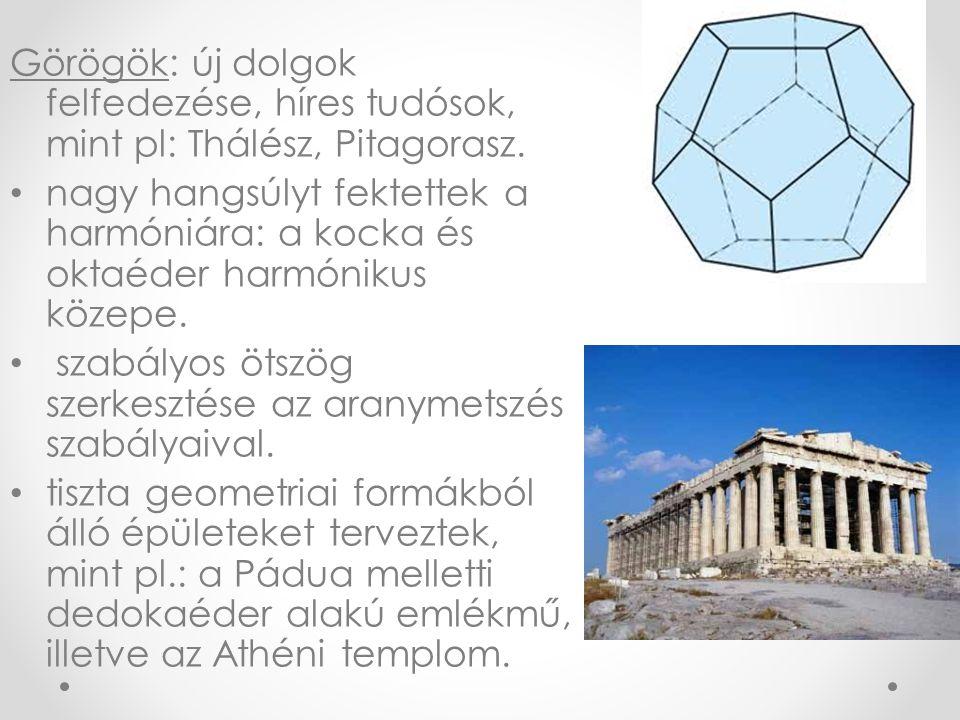 Görögök: új dolgok felfedezése, híres tudósok, mint pl: Thálész, Pitagorasz. • nagy hangsúlyt fektettek a harmóniára: a kocka és oktaéder harmónikus k