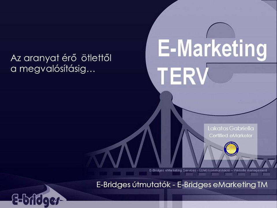 Az aranyat érő ötlettől a megvalósításig… Lakatos Gabriella Certified eMarketer E-Bridges útmutatók - E-Bridges eMarketing TM