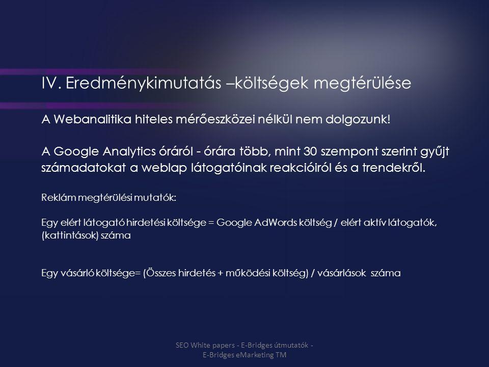IV. Eredménykimutatás –költségek megtérülése A Webanalitika hiteles mérőeszközei nélkül nem dolgozunk! A Google Analytics óráról - órára több, mint 30