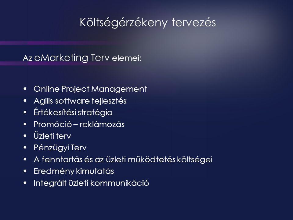 Költségérzékeny tervezés Az eMarketing Terv elemei: •Online Project Management •Agilis software fejlesztés •Értékesítési stratégia •Promóció – reklámozás •Üzleti terv •Pénzügyi Terv •A fenntartás és az üzleti működtetés költségei •Eredmény kimutatás •Integrált üzleti kommunikáció