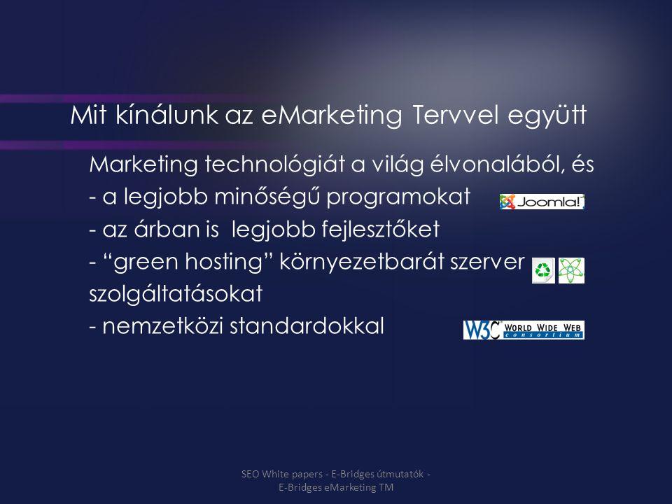 Mit kínálunk az eMarketing Tervvel együtt Marketing technológiát a világ élvonalából, és - a legjobb minőségű programokat - az árban is legjobb fejlesztőket - green hosting környezetbarát szerver szolgáltatásokat - nemzetközi standardokkal SEO White papers - E-Bridges útmutatók - E-Bridges eMarketing TM