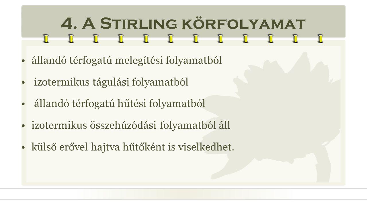 4. A Stirling körfolyamat •állandó térfogatú melegítési folyamatból • izotermikus tágulási folyamatból • állandó térfogatú hűtési folyamatból •izoterm