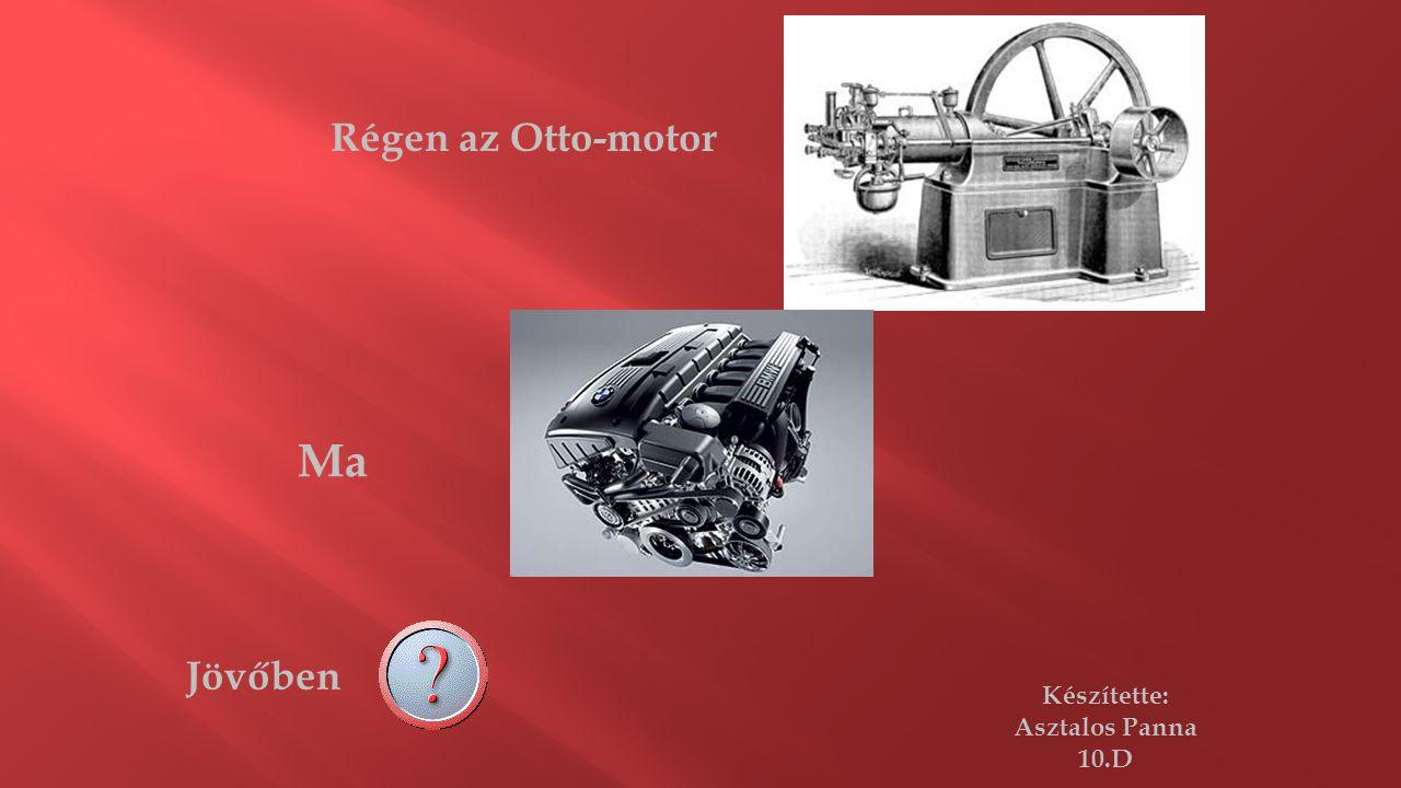 Régen az Otto-motor Ma Jövőben Készítette: Asztalos Panna 10.D