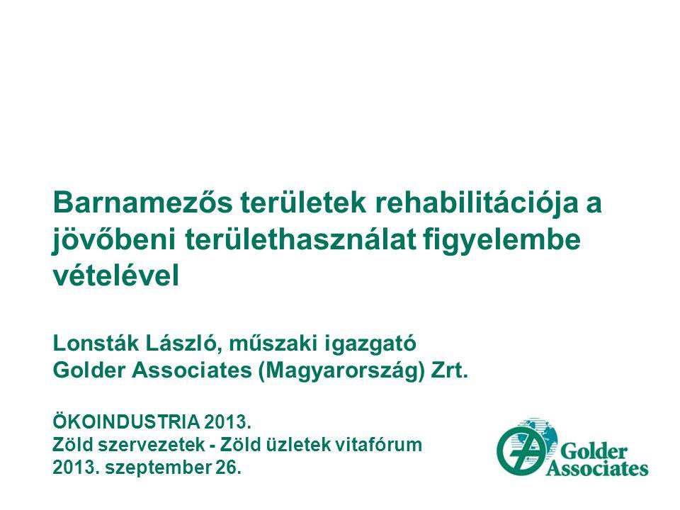 Barnamezős területek rehabilitációja a jövőbeni területhasználat figyelembe vételével Lonsták László, műszaki igazgató Golder Associates (Magyarország