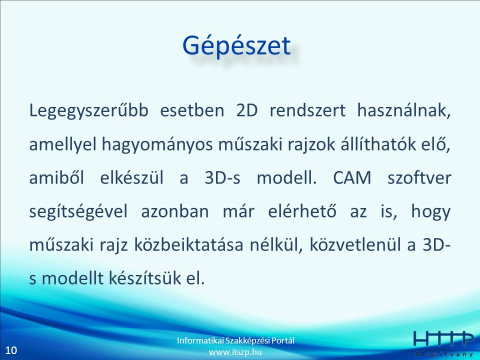 10 Informatikai Szakképzési Portál www.itszp.hu Gépészet Legegyszerűbb esetben 2D rendszert használnak, amellyel hagyományos műszaki rajzok állíthatók