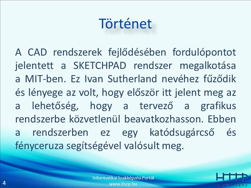 4 Informatikai Szakképzési Portál www.itszp.hu Történet A CAD rendszerek fejlődésében fordulópontot jelentett a SKETCHPAD rendszer megalkotása a MIT-b