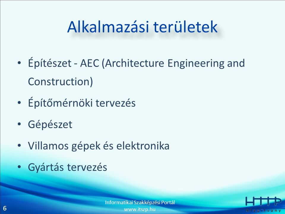 6 Informatikai Szakképzési Portál www.itszp.hu Alkalmazási területek • Építészet - AEC (Architecture Engineering and Construction) • Építőmérnöki terv