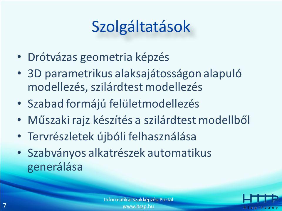7 Informatikai Szakképzési Portál www.itszp.hu Szolgáltatások • Drótvázas geometria képzés • 3D parametrikus alaksajátosságon alapuló modellezés, szil