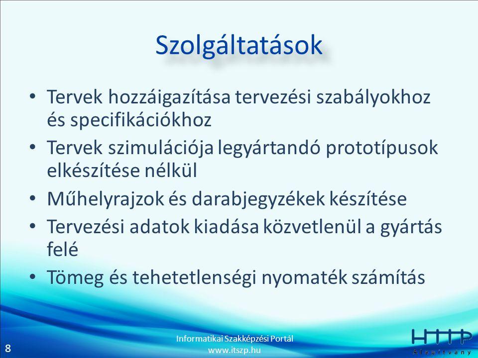 8 Informatikai Szakképzési Portál www.itszp.hu Szolgáltatások • Tervek hozzáigazítása tervezési szabályokhoz és specifikációkhoz • Tervek szimulációja