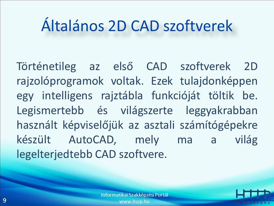 9 Informatikai Szakképzési Portál www.itszp.hu Általános 2D CAD szoftverek Történetileg az első CAD szoftverek 2D rajzolóprogramok voltak. Ezek tulajd
