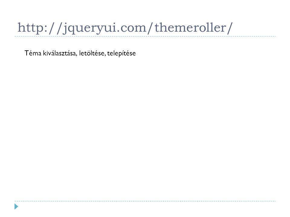 http://jqueryui.com/themeroller/ Téma kiválasztása, letöltése, telepítése