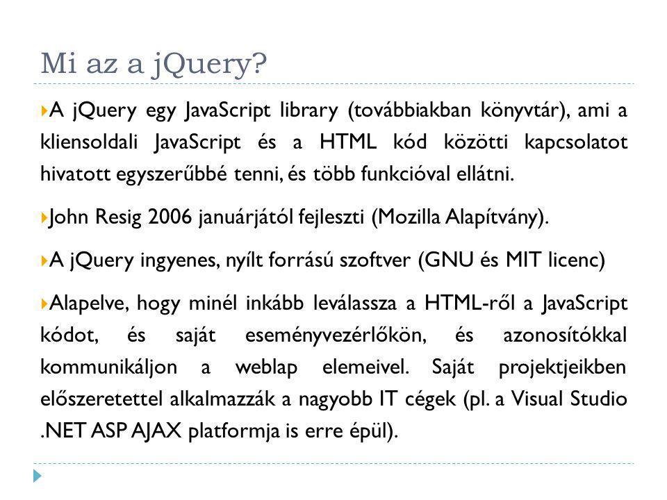 Mi az a jQuery?  A jQuery egy JavaScript library (továbbiakban könyvtár), ami a kliensoldali JavaScript és a HTML kód közötti kapcsolatot hivatott eg