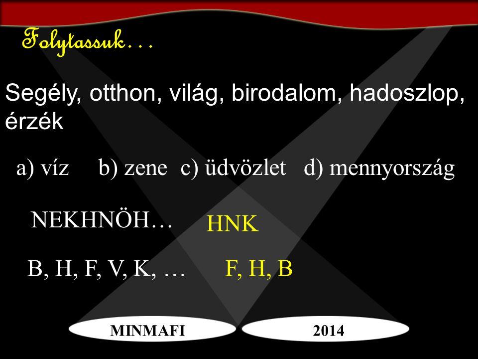 MINMAFI2014 Folytassuk… Segély, otthon, világ, birodalom, hadoszlop, érzék a) vízb) zenec) üdvözletd) mennyország NEKHNÖH… HNK B, H, F, V, K, …F, H, B