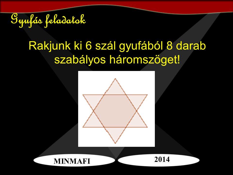 Gyufás feladatok Rakjunk ki 6 szál gyufából 8 darab szabályos háromszöget! MINMAFI 2014