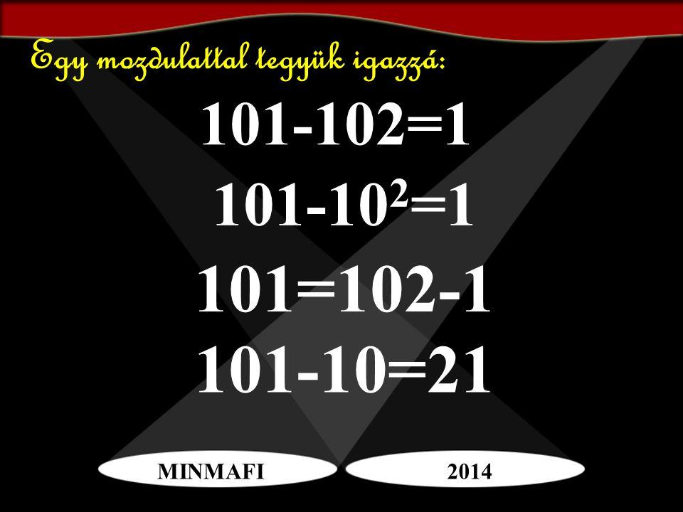 MINMAFI2014 Egy mozdulattal tegyük igazzá: 101-102=1 101=102-1 101-10=21