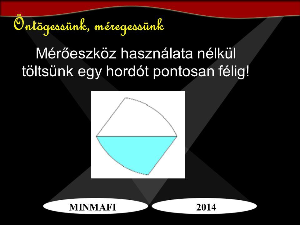 MINMAFI2014 Öntögessünk, méregessünk Mérőeszköz használata nélkül töltsünk egy hordót pontosan félig!