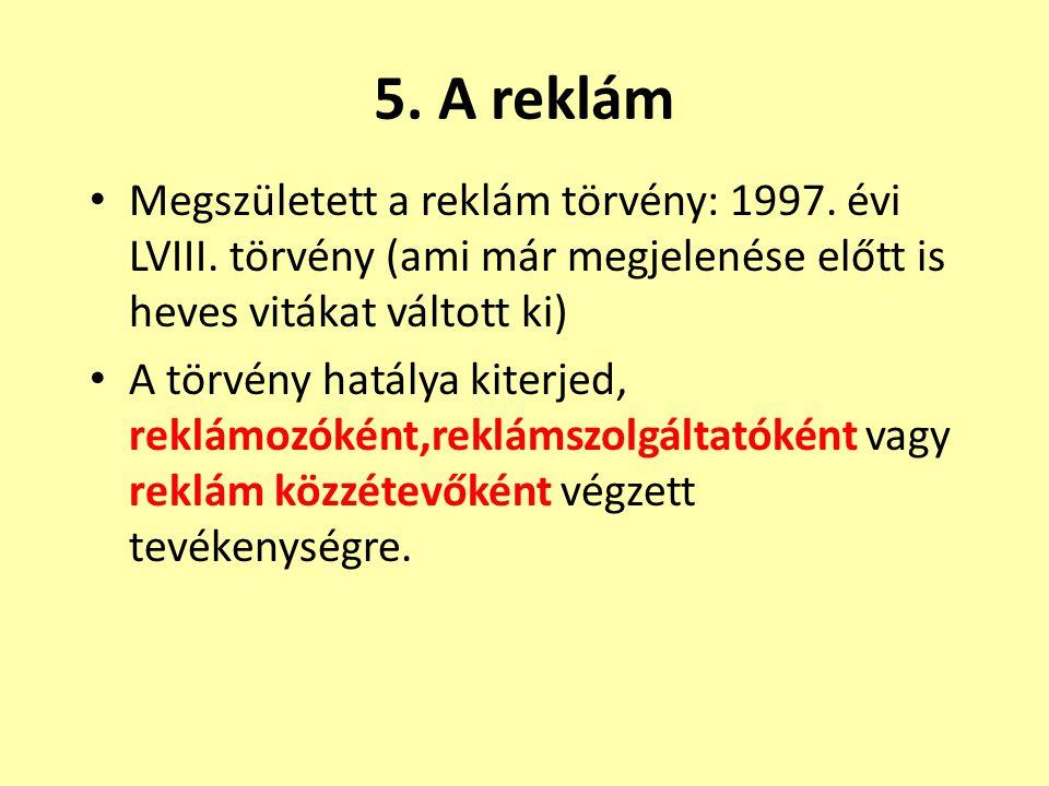 5. A reklám • Megszületett a reklám törvény: 1997. évi LVIII. törvény (ami már megjelenése előtt is heves vitákat váltott ki) • A törvény hatálya kite