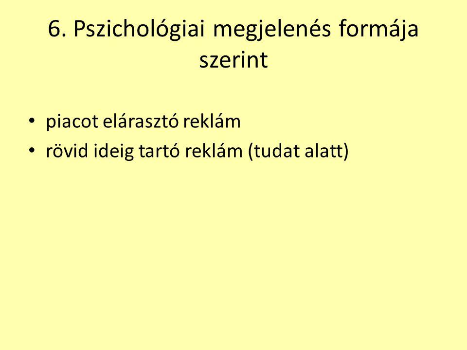 6. Pszichológiai megjelenés formája szerint • piacot elárasztó reklám • rövid ideig tartó reklám (tudat alatt)