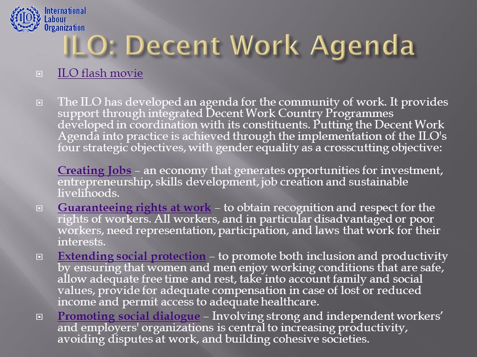  ILO flash movie ILO flash movie  The ILO has developed an agenda for the community of work. It provides support through integrated Decent Work Coun