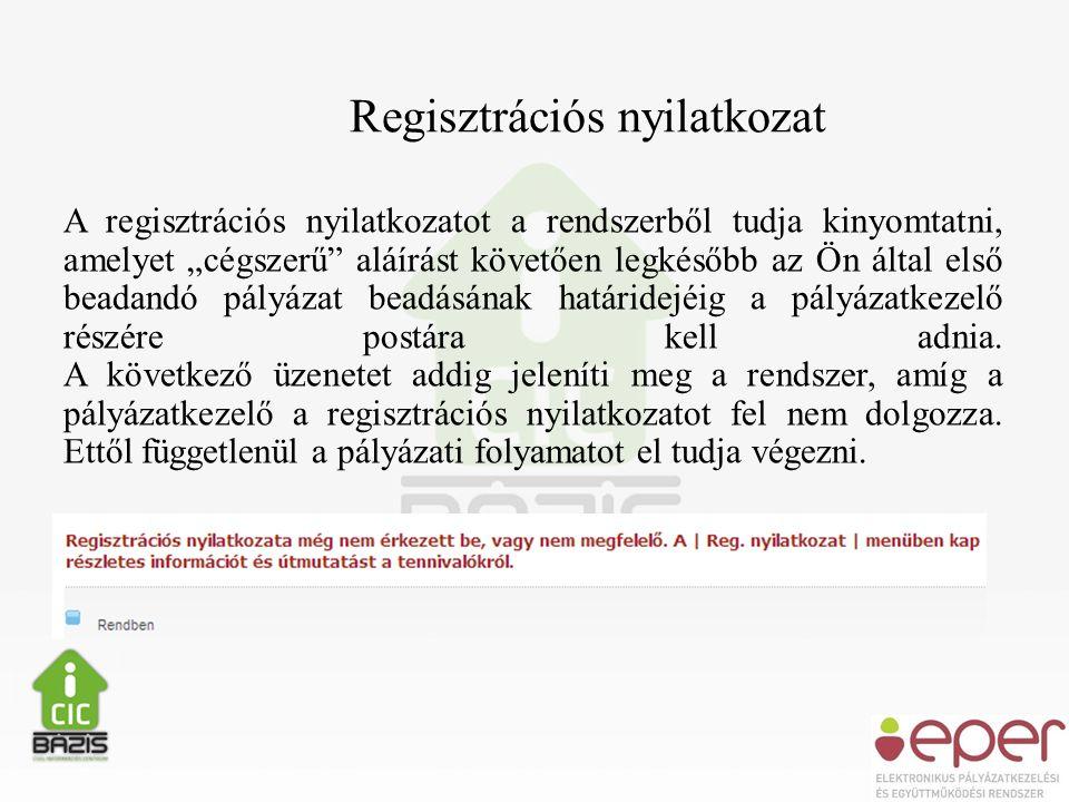 """Regisztrációs nyilatkozat A regisztrációs nyilatkozatot a rendszerből tudja kinyomtatni, amelyet """"cégszerű aláírást követően legkésőbb az Ön által első beadandó pályázat beadásának határidejéig a pályázatkezelő részére postára kell adnia."""