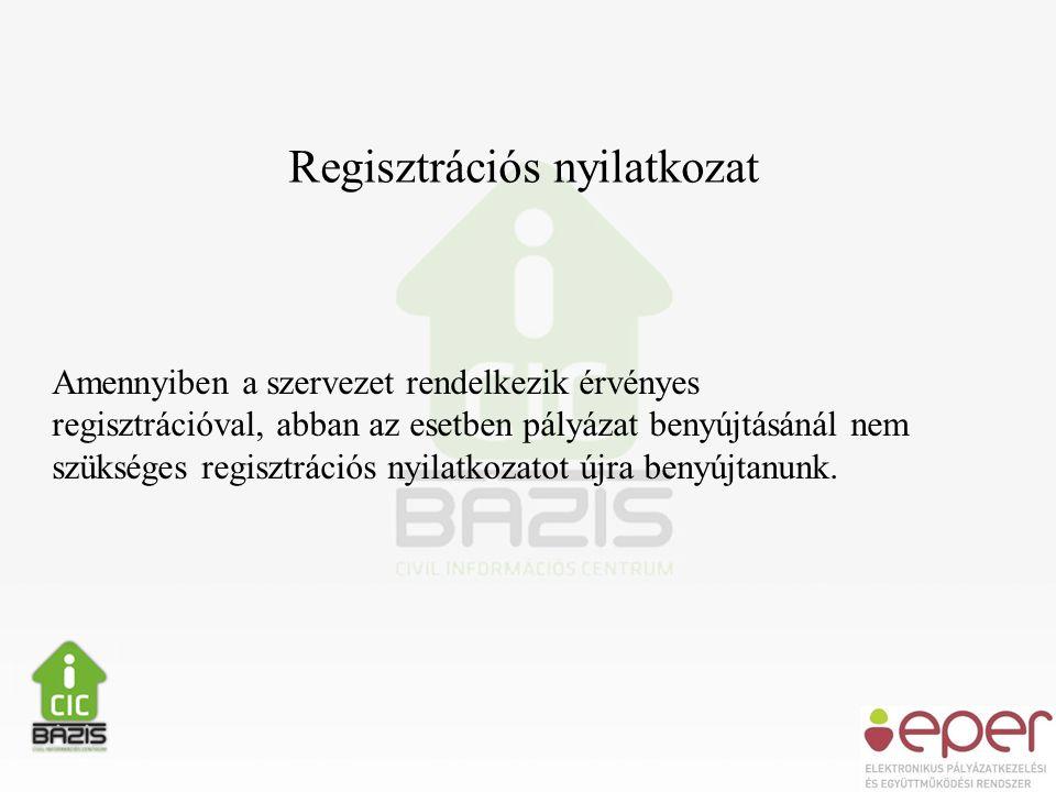 Regisztrációs nyilatkozat Amennyiben a szervezet rendelkezik érvényes regisztrációval, abban az esetben pályázat benyújtásánál nem szükséges regisztrációs nyilatkozatot újra benyújtanunk.