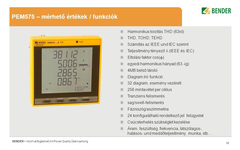 35 BENDER > Hochverfügbarkeit mit Power Quality Überwachung PEM575 – mérhető értékek / funkciók Harmonikus torzítás THD (63rd) THD, TOHD, TEHD Számítás az IEEE und IEC szerint Teljesítmény tényező λ (IEEE és IEC) Eltolási faktor cos( ϕ ) egyedi harmonikus hányad (63.-ig) 4MB belső tároló Diagram író funkció 32 diagram, esemény vezérelt 256 mintavétel per ciklus Tranziens felismerés sag/swell-felismerés Fázisszög/aszimmetria 24 konfigurálható rendelkező jel felügyelet Csúcsterhelés szükséglet kezelése Áram, feszültség, frekvencia, látszólagos-, hatásos- und meddőteljesítmény, munka, stb....