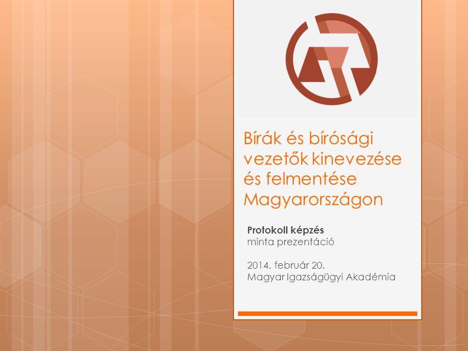 Bírák és bírósági vezetők kinevezése és felmentése Magyarországon Protokoll képzés minta prezentáció 2014. február 20. Magyar Igazságügyi Akadémia