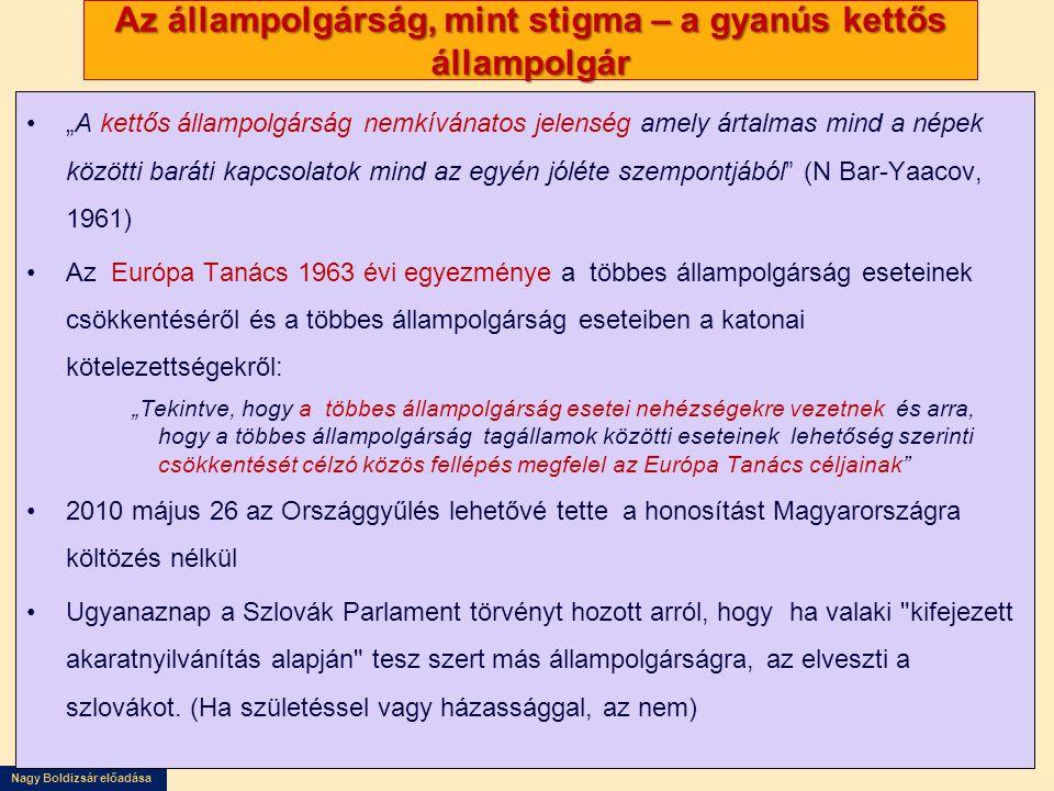 """Nagy Boldizsár előadása Az állampolgárság, mint stigma – a gyanús kettős állampolgár •""""A kettős állampolgárság nemkívánatos jelenség amely ártalmas mind a népek közötti baráti kapcsolatok mind az egyén jóléte szempontjából (N Bar-Yaacov, 1961) •Az Európa Tanács 1963 évi egyezménye a többes állampolgárság eseteinek csökkentéséről és a többes állampolgárság eseteiben a katonai kötelezettségekről: """"Tekintve, hogy a többes állampolgárság esetei nehézségekre vezetnek és arra, hogy a többes állampolgárság tagállamok közötti eseteinek lehetőség szerinti csökkentését célzó közös fellépés megfelel az Európa Tanács céljainak •2010 május 26 az Országgyűlés lehetővé tette a honosítást Magyarországra költözés nélkül •Ugyanaznap a Szlovák Parlament törvényt hozott arról, hogy ha valaki kifejezett akaratnyilvánítás alapján tesz szert más állampolgárságra, az elveszti a szlovákot."""